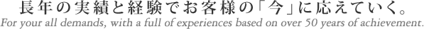 長年の実績と経験でお客様の「今」に応えていく。For your all demands, with a full of experiences based on over 50 years of achievement.
